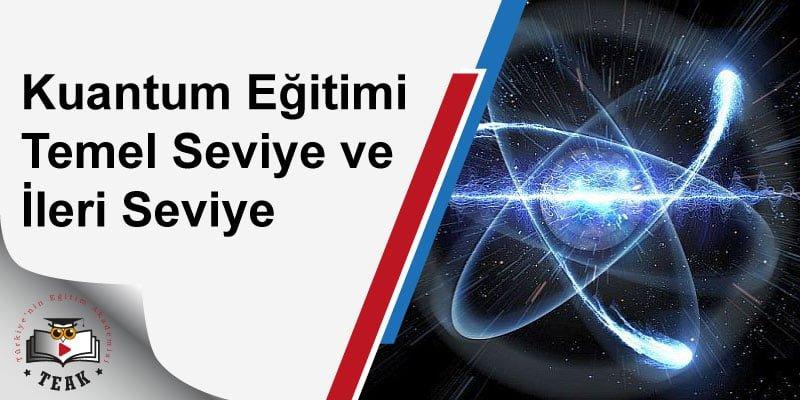 Temel Seviye ve İleri Seviye Kuantum Eğitimi